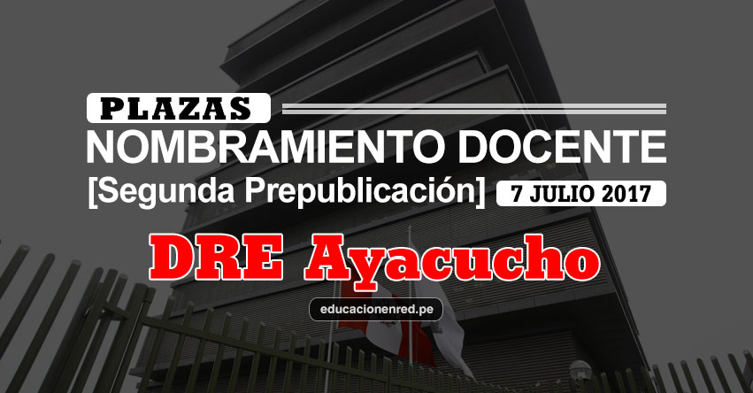 DRE Ayacucho: Plazas Puestas a Concurso Nombramiento Docente 2017 [SEGUNDA PREPUBLICACIÓN - MINEDU] www.dreaya.gob.pe