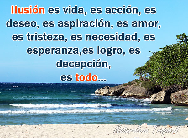 Ilusión es vida, es acción, es deseo, es aspiración, es amor, es tristeza, es necesidad, es esperanza,es logro, es decepción, es todo…