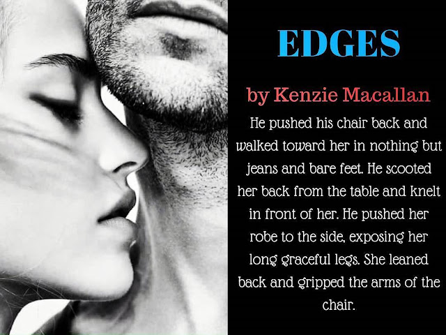 Edges by Kenzie Macallan: He pushed his chair back and walked toward her in nothing but jeans and bare feet. He scooted her back from the table and knelt in front of her. He pushed her robe to the side, exposing her long graceful legs. She leaned back and gripped the arms of the chair.