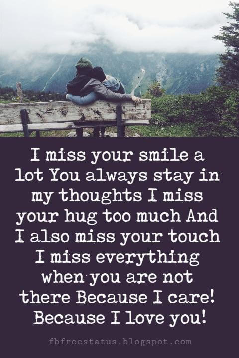 Sweet Love Sayings, I miss your smile a lot You always stay in my thoughts I miss your hug too much And I also miss your touch I miss everything when you are not there Because I care! Because I love you!