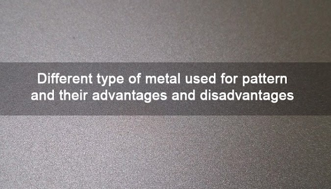 Different Type of Metal Used For Pattern And Their Advantages And Disadvantages