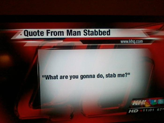 Hilarious News Quote from a stabbed man.