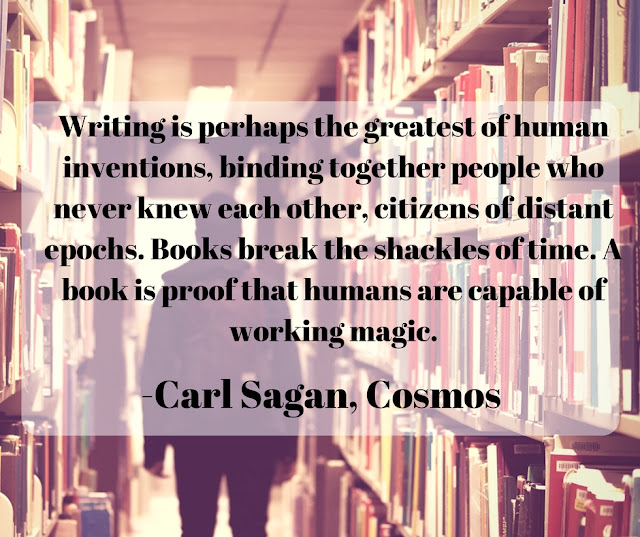 Writing is perhaps the greatest of human inventions, binding together people who never knew each other, citizens of distant epochs. Books break the shackles of time. A book is proof that humans are capable of working magic.