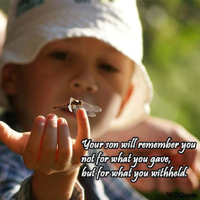 Your son will remember you not for what you gave, but for what you withheld.