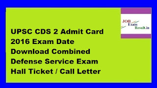 UPSC CDS 2 Admit Card 2016 Exam Date Download Combined Defense Service Exam Hall Ticket / Call Letter