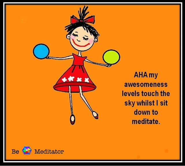 My awesomeness levels touch the sky whilst I sit down to meditate.
