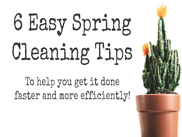6 Easy Spring Cleaning Tips - To help you get it done faster and more efficiently
