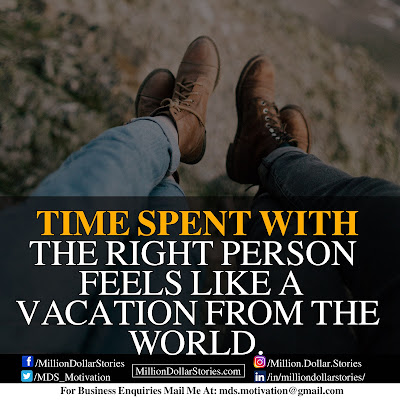 TIME SPENT WITH THE RIGHT PERSON FEELS LIKE A VACATION FROM THE WORLD.