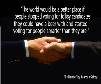 """The world would be a better place if people stopped voting for folksy candidates they could have a beer with and started voting for people smarter than they are."" Brilliance by Marcus Sakey"