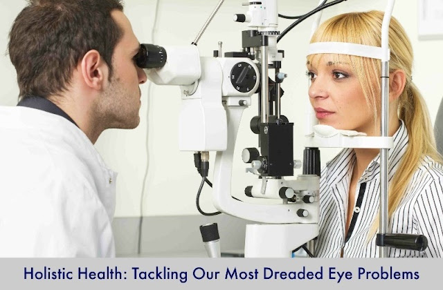Holistic Health: Tackling Our Most Dreaded Eye Problems