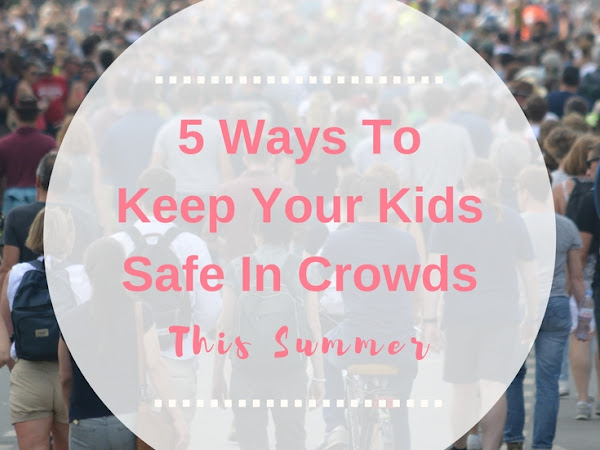 5 Tips For Keeping Your Kids Safe In Crowds This Summer!