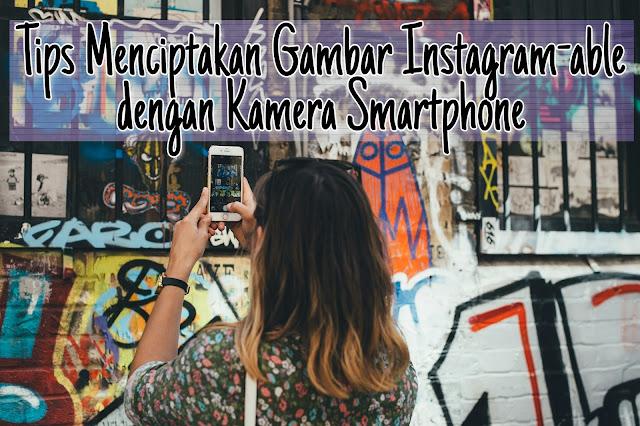 Tips Menciptakan Gambar Bagus dan Instagram-able dengan Kamera Hp - Smartphone