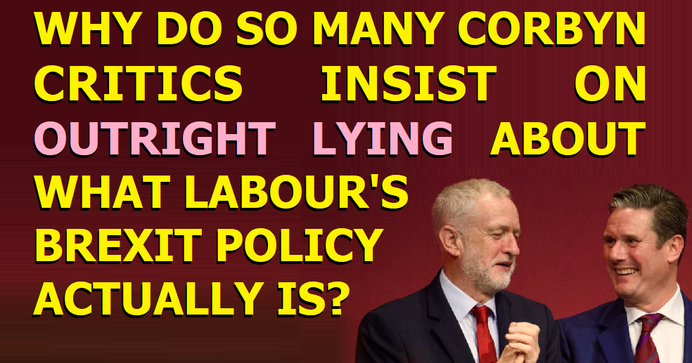 Why do so many Corbyn critics insist on outright lying about what Labour's Brexit position actually is?