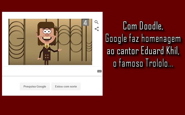 Google homenageia o cantor  Edward Khil, o famoso Trololó.