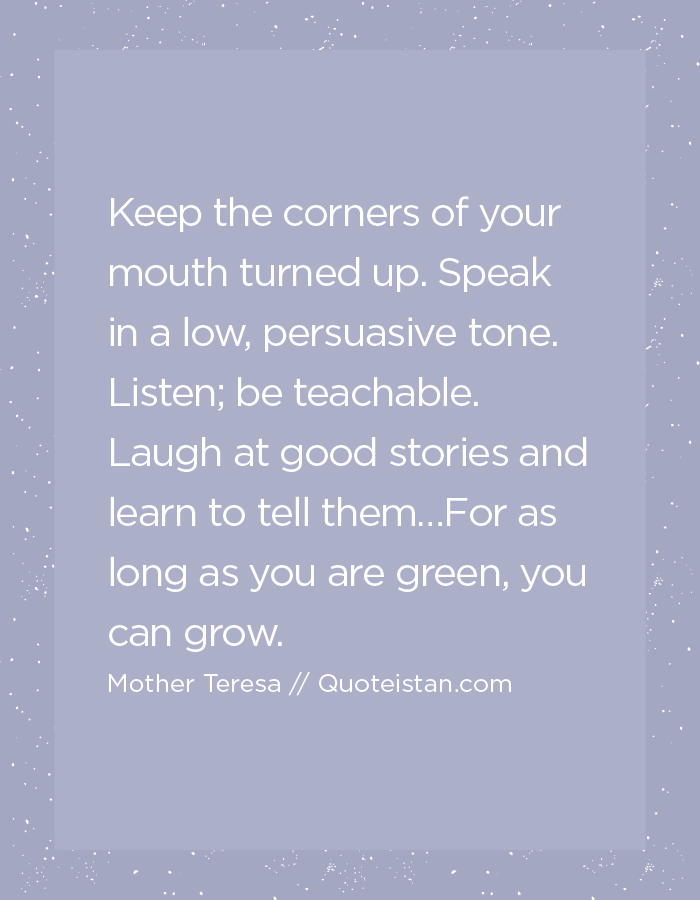 Keep the corners of your mouth turned up. Speak in a low, persuasive tone. Listen; be teachable. Laugh at good stories and learn to tell them…For as long as you are green, you can grow.
