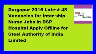 SAIL Recruitment Durgapur 2016 Latest 48 Vacancies for Inter ship Nurse Jobs in DSP Hospital Apply Offline for Steel Authority of India Limited