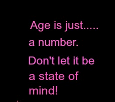 Agebeing just a number is fabulous because I truly live by how I feel