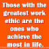 Those with the greatest work ethic are the ones who achieve the most in life.