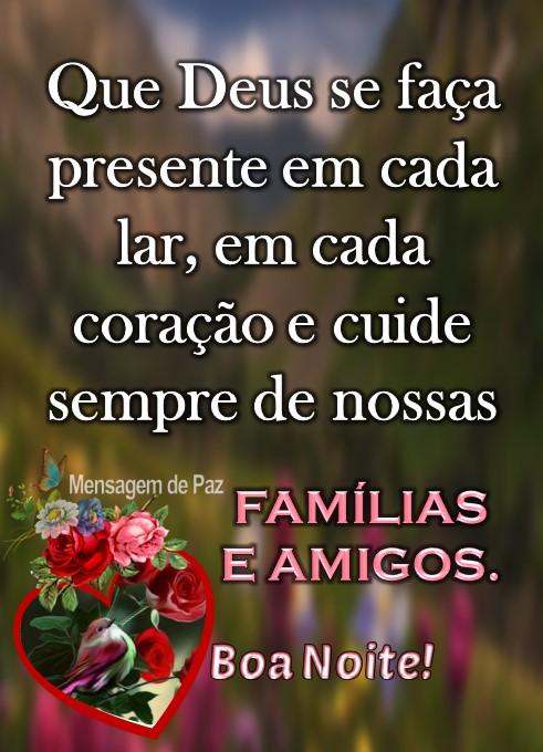 Que Deus se faça   presente em cada lar,   em cada coração   e cuide sempre de   nossas Famílias  e Amigos.  Boa Noite!