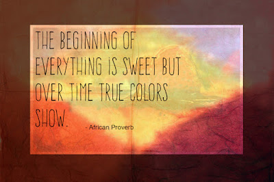 The beginning of everything is sweet but over time  true colors show. ~African Proverb