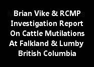 Brian Vike And RCMP Investigation Report On Cattle Mutilations At Falkland & Lumby B.C.