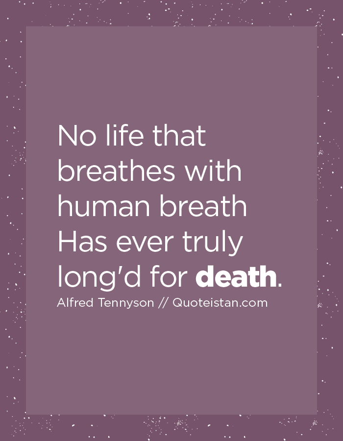No life that breathes with human breath Has ever truly long'd for death.