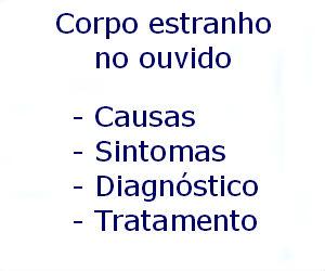 Corpo estranho no ouvido causas sintomas diagnóstico tratamento prevenção riscos complicações