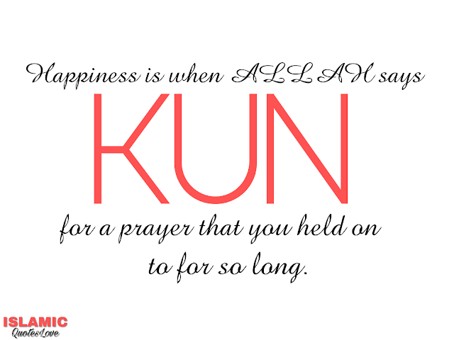 "Happiness is when ALLAH say ""KUN"" for a prayer that you held on to for so long."