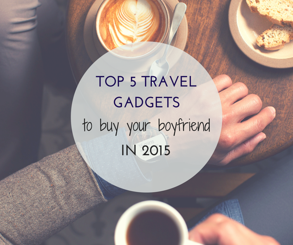 top 5 travel gadgets to buy your boyfriend in 2015 gifts presents men male wanderlust technology