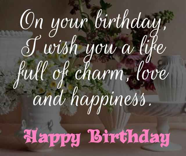 ❝ On your birthday, I wish you a life full of charm, love and happiness. ❞