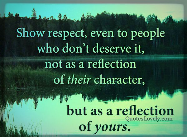 Show respect even to people who don't deserve it