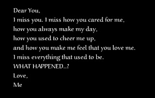 Dear You, I miss you. I miss how you cared for me, how you always make my day, how you used to cheer me up, and how you make me feel that you love me. I miss everything that used to be. WHAT HAPPENED..? Love, Me