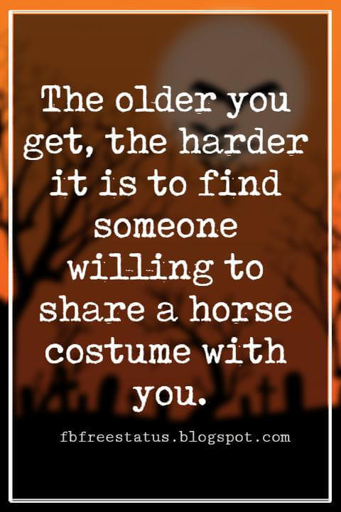 Funny Halloween Quotes, The older you get, the harder it is to find someone willing to share a horse costume with you. - Anonymous