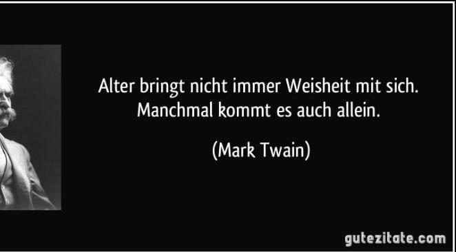 Alter Bringt Nicht Immer Weisheit Mit Sich Manchmal Kommt Es Auch Allein Mark Twain Angeblich