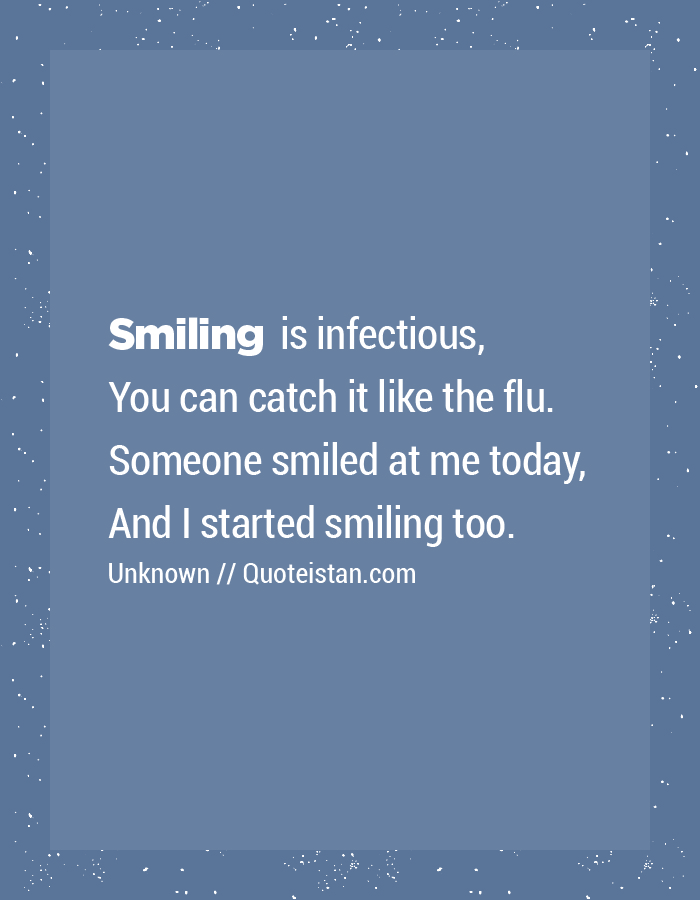 Smiling is infectious, You can catch it like the flu. Someone smiled at me today, And I started smiling too.