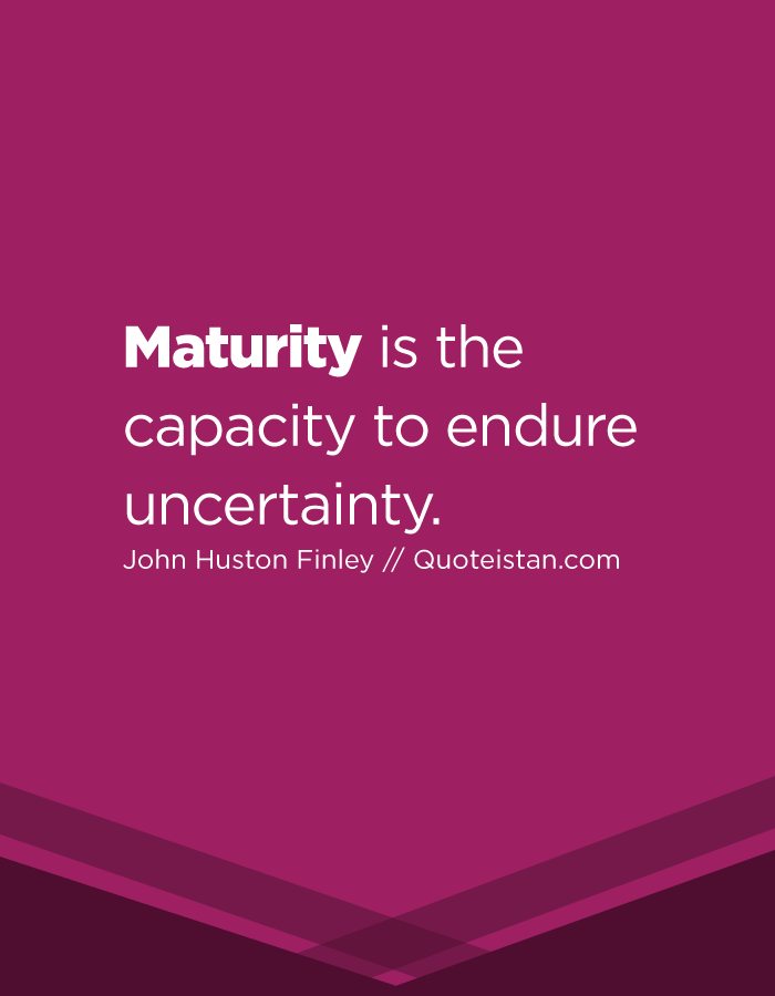 Maturity is the capacity to endure uncertainty.
