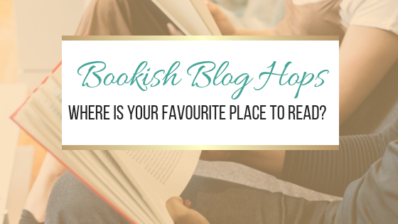 Bookish Blog Hops: Where Is Your Favourite Place To Read?
