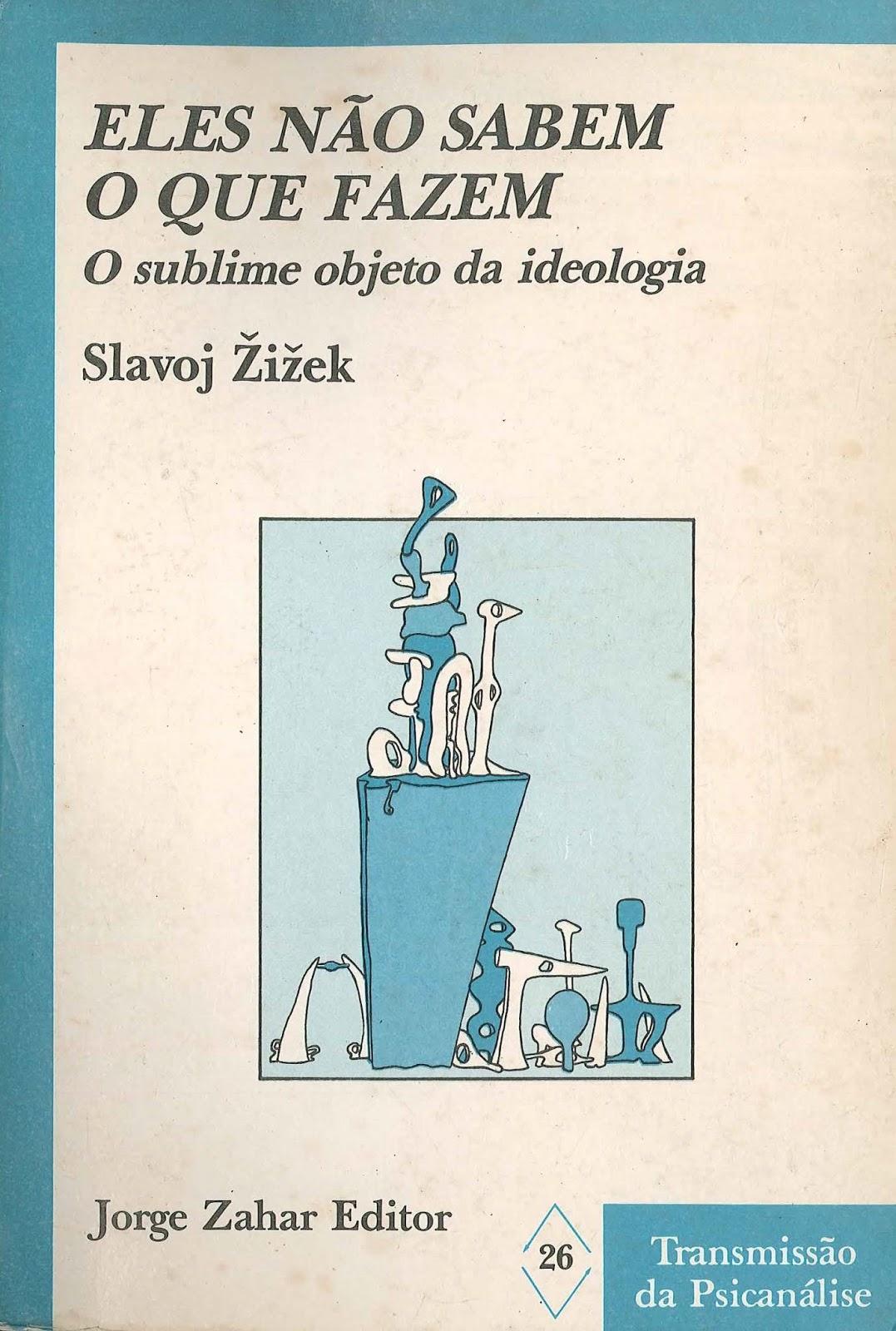 Eles não sabem o que fazem - o sublime objeto da ideologia - Slavoj Zizek