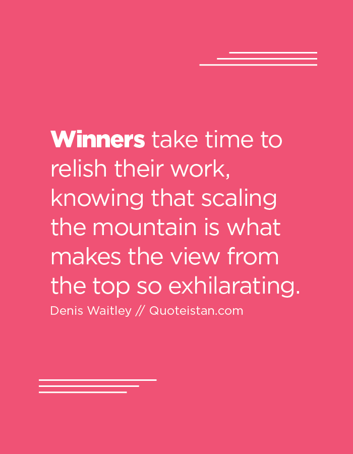 Winners take time to relish their work, knowing that scaling the mountain is what makes the view from the top so exhilarating.
