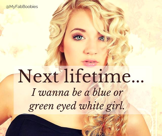 MyFabulousBoobies.com Next%2Blifetime...%2B(1) Next lifetime, I wanna be a blue/green eyed white girl