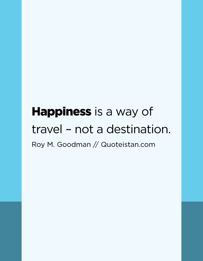 Happiness is a way of travel – not a destination.