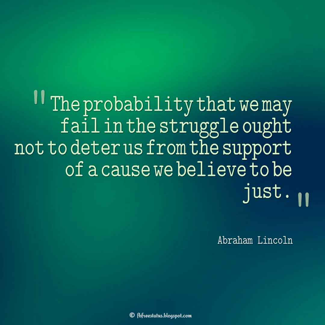"""The probability that we may fail in the struggle ought not to deter us from the support of a cause we believe to be just."" ― Abraham Lincoln Quotes About struggle"