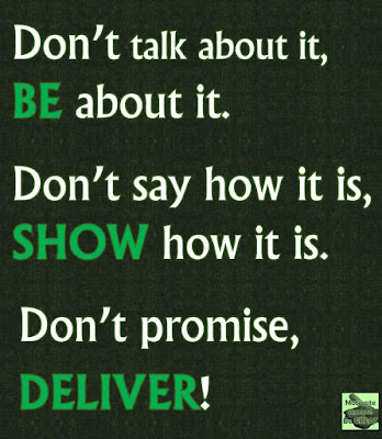 "Motivational Pictures Quotes, Facebook Page, MotivateAmazeBeGREAT, Inspirational Quotes, Motivation, Quotations, Inspiring Pictures, Success, Quotes About Life, Life Hack: ""Don't talk about it, BE about it. Don't say how it is, SHOW how it is. Don't promise. DELIVER!"""
