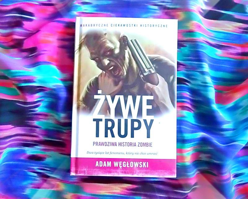 """Adam Węgłowski, """"Żywe trupy. Prawdziwa historia zombie."""""""