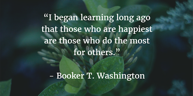 """I began learning long ago that those who are happiest are those who do the most for others."" ~ Booker T. Washington"