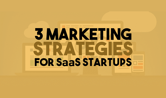 3 Marketing Strategies For SaaS Startups