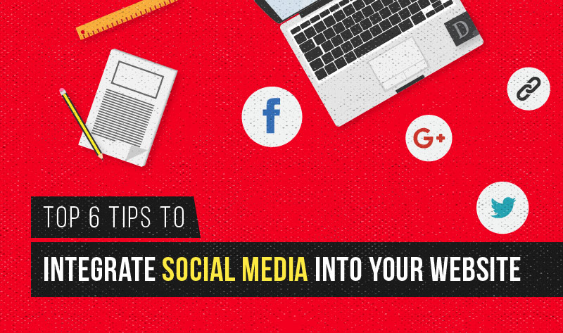 Top 6 Tips To Integrate Social Media Into Your Website
