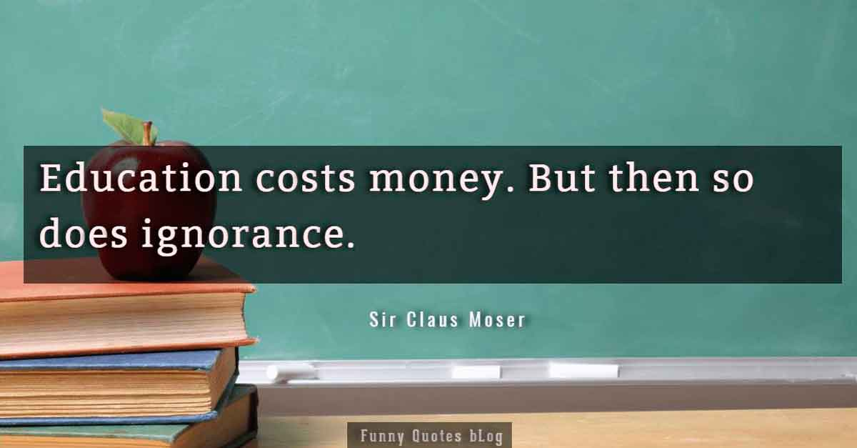 """Education costs money. But then so does ignorance."" – Sir Claus Moser Quote."