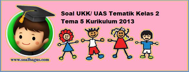 Download soal latihan ukk tematik kls 2 sd/ mi/ sdit tema 5 edisi revisi tahun 2016 www.soalbagus.com