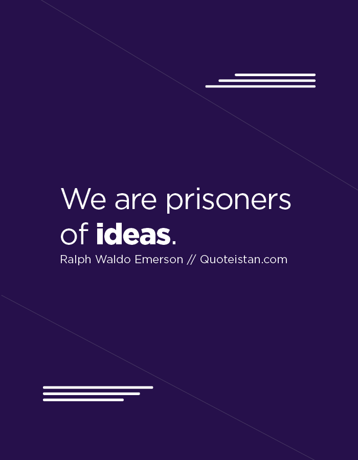 We are prisoners of ideas.